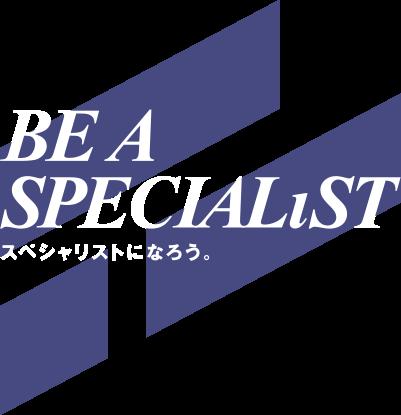 BE A SPECIALIST スペシャリストになろう。